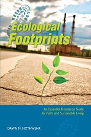 Ecological Footprints - An Essential Franciscan Guide for Faith and Sustainable Living ebook by Dawn  M. Nothwehr OSF