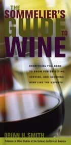 Sommelier's Guide to Wine - Everything You Need to Know for Selecting, Serving, and Savoring Wine like the Experts ebook by Brian H. Smith