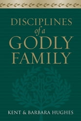Disciplines of a Godly Family (Trade Paper Edition) ebook by R. Kent Hughes,Barbara Hughes
