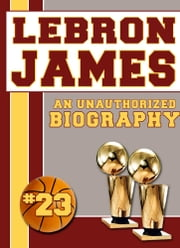 LeBron James: An Unauthorized Biography ebook by Belmont and Belcourt Biographies