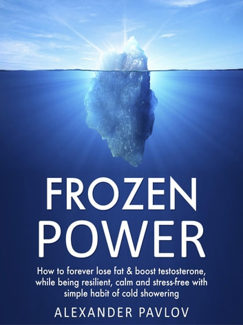 Frozen Power: How to forever lose fat & boost testosterone, while being resilient, calm and stress-free with simple habit of cold showering - Health Power, #1 ebook by Alexander Pavlov
