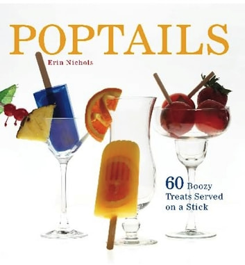Poptails - 60 Boozy Treats Served on a Stick ebook by Erin Nichols