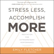 Stress Less, Accomplish More - Meditation for Extraordinary Performance audiobook by Emily Fletcher