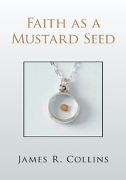 Faith as a Mustard Seed ebook by James R. Collins
