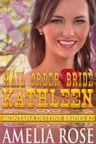 Mail Order Bride Kathleen (Montana Destiny Brides, Book 2) ebook by Amelia Rose