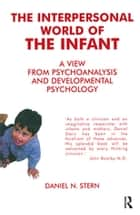 The Interpersonal World of the Infant - A View from Psychoanalysis and Developmental Psychology ebook by Daniel N. Stern