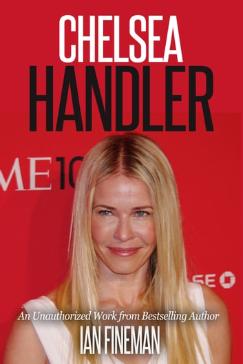 Chelsea Handler: The Unauthorized Biography ebook by Ian Fineman