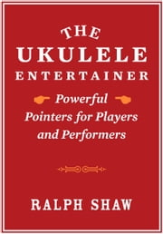 The Ukulele Entertainer - Powerful Pointers for Players and Performers ebook by Ralph Shaw