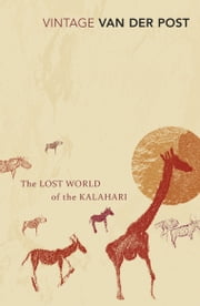 The Lost World Of The Kalahari - With 'The Great and the Little Memory' ebook by Sir Laurens Van Der Post
