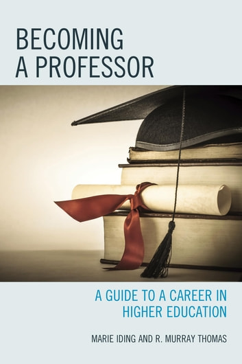 Becoming a Professor - A Guide to a Career in Higher Education ebook by Marie K. Iding,R. Murray Thomas