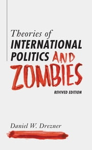 Theories of International Politics and Zombies - Revived Edition ebook by Daniel W. Drezner