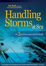 HANDLING STORMS AT SEA : The 5 Secrets of Heavy Weather Sailing: The 5 Secrets of Heavy Weather Sailing - The 5 Secrets of Heavy Weather Sailing ebook by Hal Roth