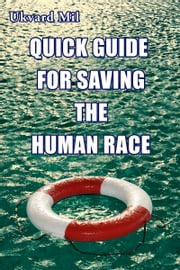 Quick Guide for Saving the Human Race ebook by Ukvard Mil