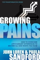 Growing Pains - How to Overcome Life's Earliest Experiences to Become All God Wants You to Be ebook by John Loren Sandford