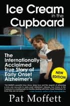 Ice Cream in the Cupboard - A True Story of Early Onset Alzheimer's ebook by Pat Moffett