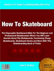 How To Skateboard - The Disposable Skateboard Bible For The Beginner and Professional Skateboarder Where You Will Learn Secrets About Flip Skateboards, Purchasing Cheap Skateboards, Skateboard Decks and More With This Skateboarding Book of Tricks ebook by Paul Chalker