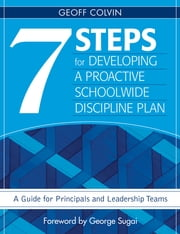 Seven Steps for Developing a Proactive Schoolwide Discipline Plan - A Guide for Principals and Leadership Teams ebook by Geoffrey (Geoff) T. Colvin
