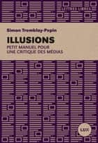 Illusions - Petit manuel critique des médias ebook by Simon Tremblay-Pepin