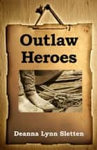 Outlaw Heroes ebook by Deanna Lynn Sletten