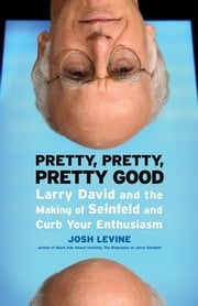 Pretty, Pretty, Pretty Good: Larry David and the Making of Seinfeld and Curb Your Enthusiasm ebook by Levine, Josh
