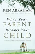 When Your Parent Becomes Your Child ebook by Ken Abraham