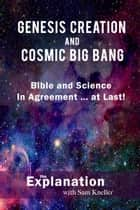 Genesis Creation and and Cosmic Big Bang - Bible and Science In Agreement, at Last! ebook by Sam Kneller