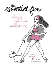 The Essential Five - A Grown-Up Girl's Handbook for Everything ebook by Kate Etue,Recah Theodosiou