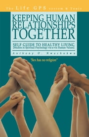 Keeping Human Relationships Together: - Self Guide to Healthy Living [Studies in Spiritual Psychology vis-a-vis Human Values] ebook by Anthony O. Nwachukwu