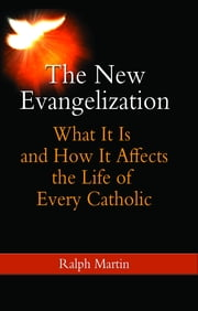 The New Evangelization - What It Is and How It Affects the Life of Every Catholic ebook by Ralph Martin