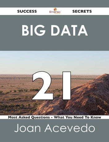 Big Data 21 Success Secrets - 21 Most Asked Questions On Big Data - What You Need To Know ebook by Joan Acevedo