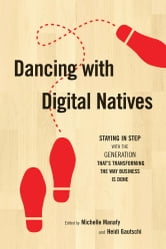 Dancing with Digital Natives: Staying in Step with the Generation That's Transforming the Way Business Is Done ebook by Michelle Manafy,Heidi Gautschi