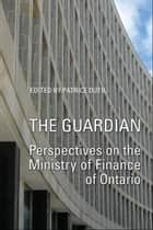 The Guardian - Perspectives on the Ministry of Finance of Ontario ebook by Patrice Dutil