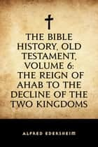 The Bible History, Old Testament, Volume 6: The Reign of Ahab to the Decline of the Two Kingdoms ebook by Alfred Edersheim