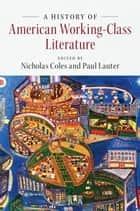A History of American Working-Class Literature ebook by Nicholas Coles, Paul Lauter