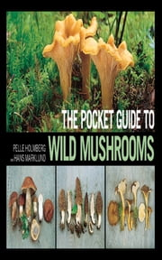 The Pocket Guide to Wild Mushrooms - Helpful Tips for Mushrooming in the Field ebook by Pelle Holmberg,Hans Marklund