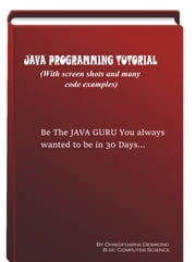 Java Programming Tutorial with Screen Shots & Code Examples - Be a Java guru in 30 Days ebook by Desnond Ohwofosirai