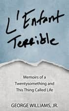 L'Enfant Terrible - Memoirs of a Twentysomething and This Thing Called Life ebook by George Williams, Jr.