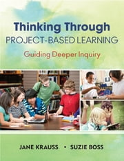 Thinking Through Project-Based Learning - Guiding Deeper Inquiry ebook by Jane I. Krauss,Suzanne K. Boss