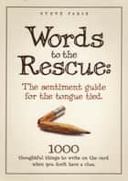 Words To The Rescue: The Sentiment Guide For The Tongue Tied - 1000 Thoughtful Things To Write On The Card When You Don't Have A Clue ebook by Steve Fadie