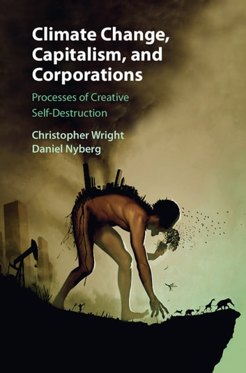 Climate Change, Capitalism, and Corporations - Processes of Creative Self-Destruction ebook by Christopher Wright,Daniel Nyberg