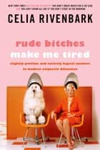 Rude Bitches Make Me Tired - Slightly Profane and Entirely Logical Answers to Modern Etiquette Dilemmas ebook by Celia Rivenbark