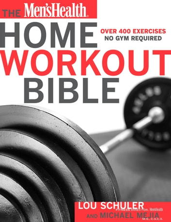 The Men's Health Home Workout Bible - Over 400 Exercises No Gym Required ebook by Lou Schuler,Michael Mejia,Editors of Men's Health Magazi