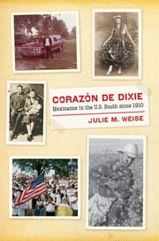 Corazón de Dixie - Mexicanos in the U.S. South since 1910 ebook by Julie M. Weise