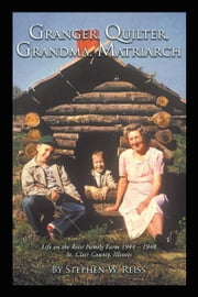 Granger, Quilter, Grandma, Matriarch - Life on the Reiss Family Farm 1944 – 1948 St. Clair County, Illinois ebook by Stephen W. Reiss