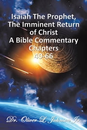 Isaiah The Prophet,The Imminent Return of Christ - A Bible Commentary Chapters 40-66 ebook by Dr. Oliver L. Johnson Jr