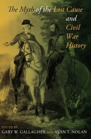 The Myth of the Lost Cause and Civil War History ebook by Gary W. Gallagher,Alan T. Nolan