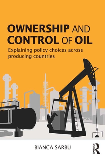 Ownership and Control of Oil - Explaining Policy Choices across Producing Countries ebook by Bianca Sarbu