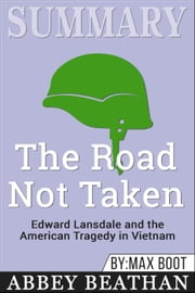 Summary of The Road Not Taken: Edward Lansdale and the American Tragedy in Vietnam by Max Boot ebook by Abbey Beathan