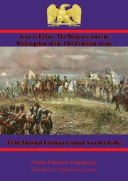 Jena to Eylau - The Disgrace and the Redemption of the Old-Prussian Army ebook by Field Marshal Freiherr Colmar Von der Goltz, C. F. Atkinson