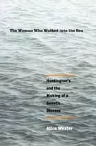 The Woman Who Walked into the Sea: Huntington's and the Making of a Genetic Disease ebook by Alice Wexler